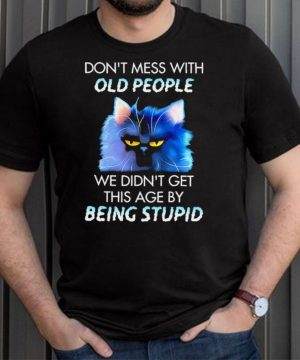 Cat dont mess with we didnt get this age by being stupid shirt