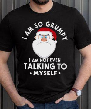 I Am So Grumpy I Am Not Even Talking To Myself Christmas Shirt