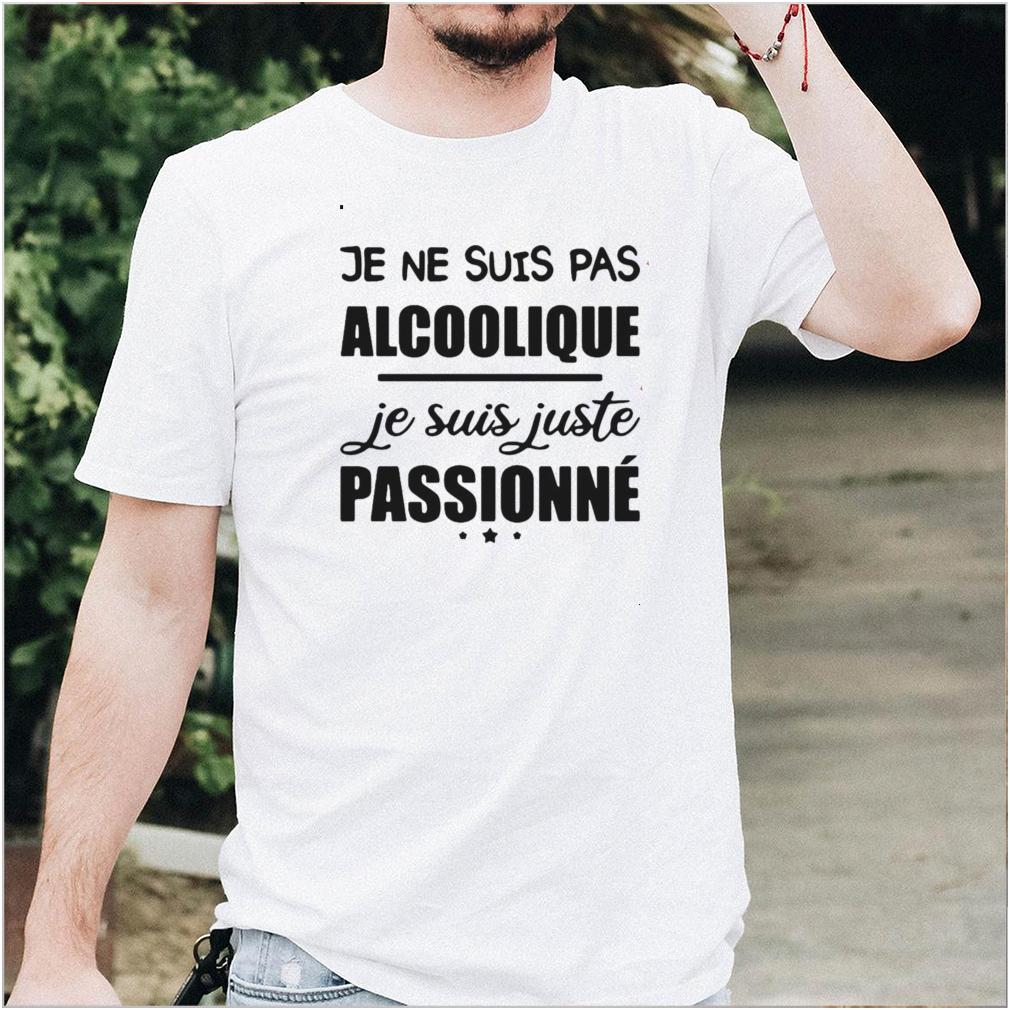 Je Ne Suis Pas Alcoolique Je Suis Juste Passionne T shirt