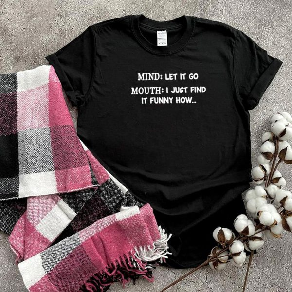 Mind let it go mouth I just find it funny how shirt