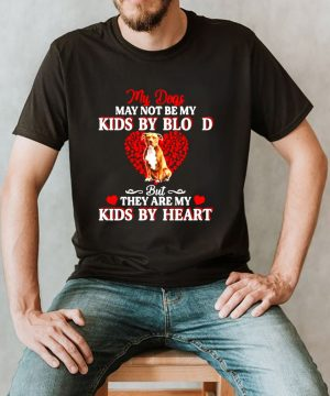 My Dogs May Not Be My Kids By Blood But They Are My Kids By Heart T shirt