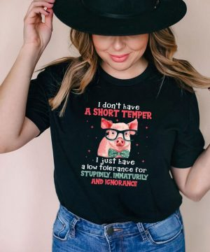 Pig I Don't Have A Short Temper I Just Have A Low Tolerance For Stupidity Immaturity And Ignorance T shirt (4)