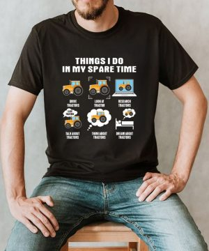 Things I Do In My Spare Time Drive Tractors Look At Tractor Research Tractors shirt (2)