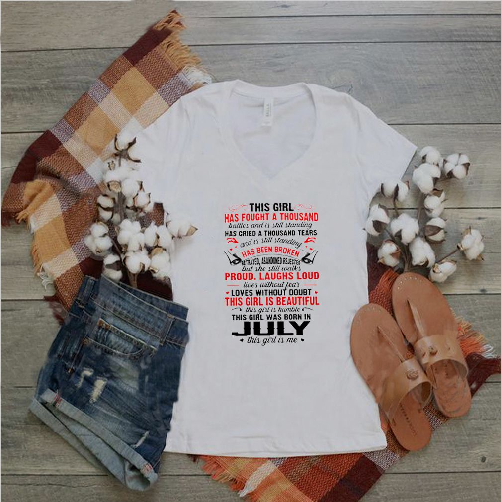 This girl has fought a thousand battles and is still standing this girl was born in July this girl is me shirt