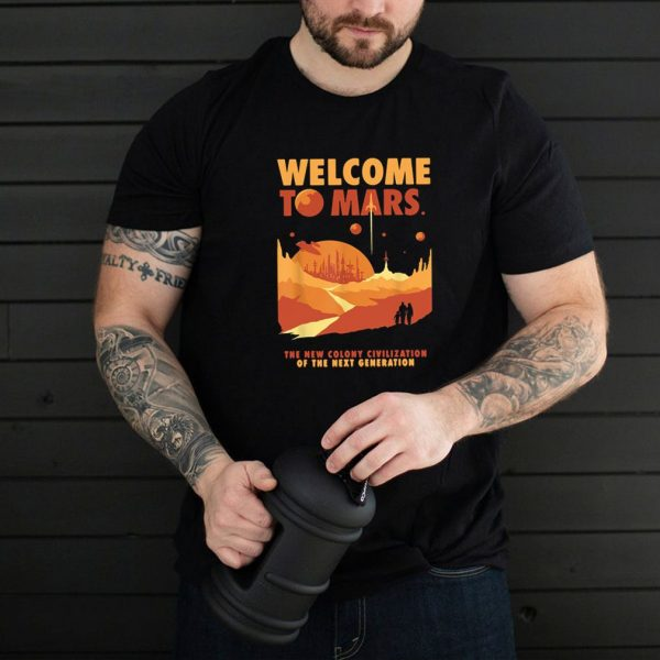 Welcome To Mars The New Colony Civilization Of The Next Generation Shirt