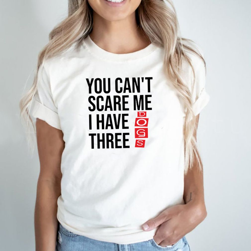You cant scare me I have three dogs shirt