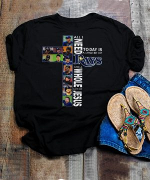 All I Need Today Is A Little Bit Of Tampa Bay Rays And A Whole Lot Of Jesus Shirt