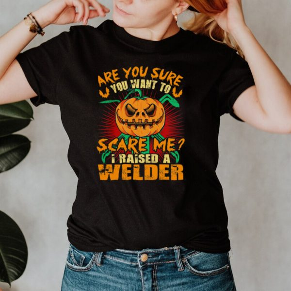 Pumpkin are you sure you want to scare me I raised a welder Halloween shirt