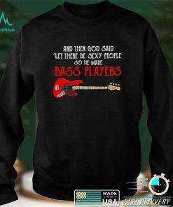 And then God said let there be sexy people so he made Bass Players shirt