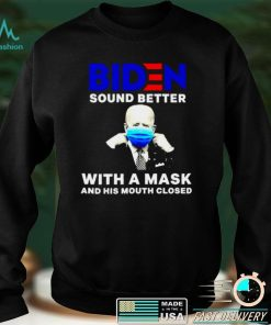 Biden sound better with a mask and his mouth closed shirt