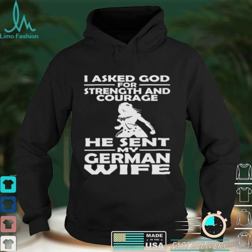 I Asked God For Strength And Courage He Sent My German Wife Shirt