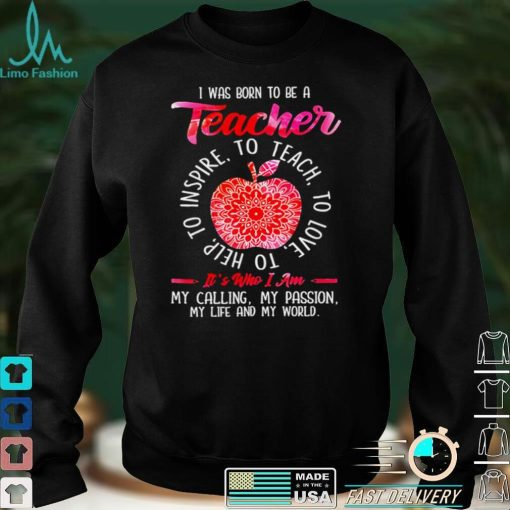 I was born to be teacher its who I am my calling my passion my life and my world shirt