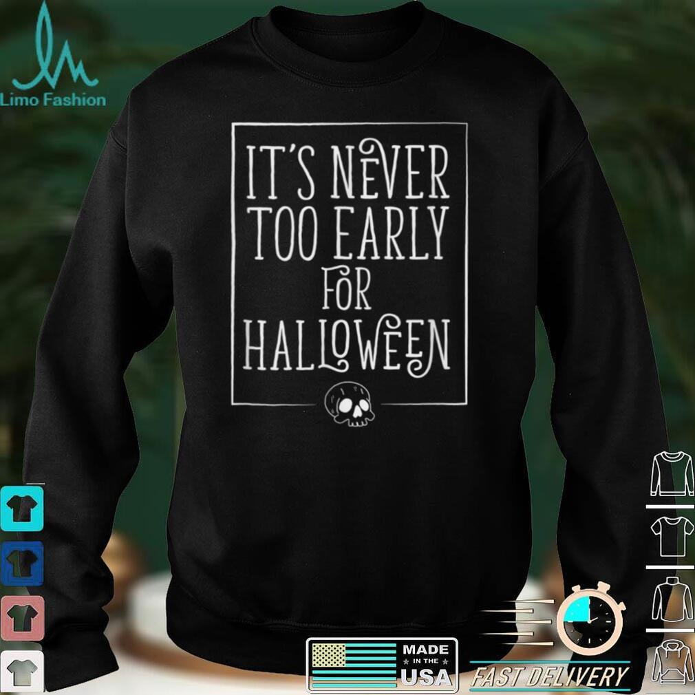 Its Never Too Early For Halloween Tshirt