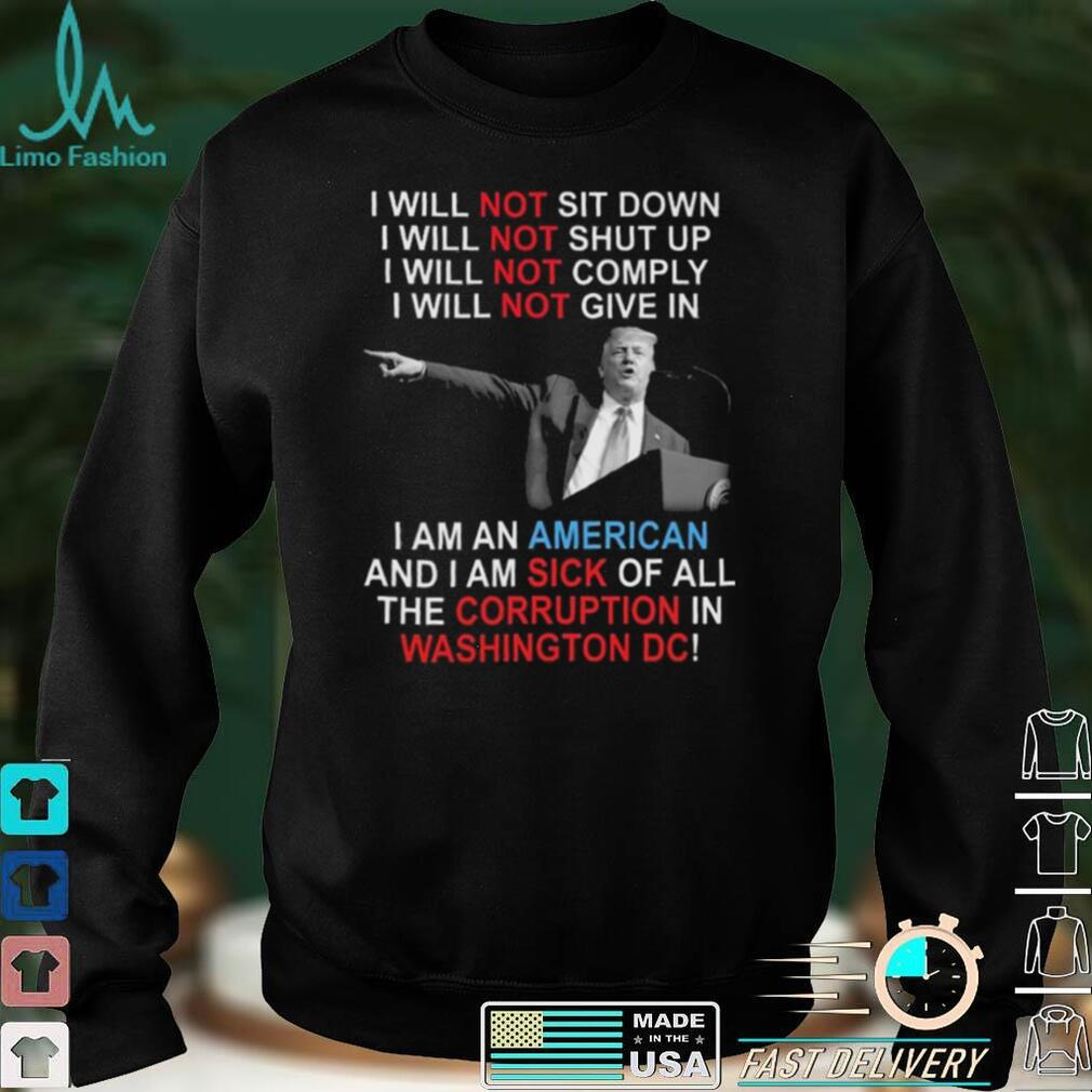 Trump I Will Not Sit Down I Will Not Shut Up I Will Not Give In shirt